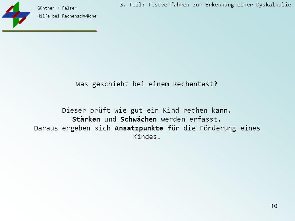Günther / Felser Hilfe bei Rechenschwäche 3. Teil: Testverfahren zur Erkennung einer Dyskalkulie 10 Was geschieht bei einem Rechentest? Dieser prüft w