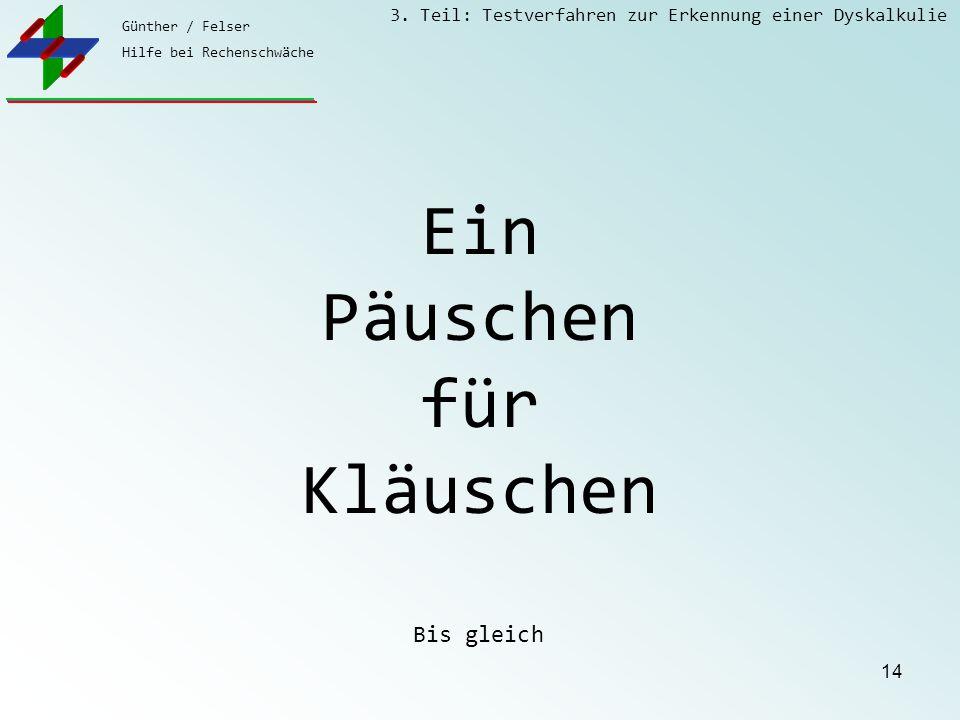 Günther / Felser Hilfe bei Rechenschwäche 3. Teil: Testverfahren zur Erkennung einer Dyskalkulie 14 Ein Päuschen für Kläuschen Bis gleich