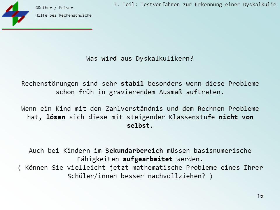 Günther / Felser Hilfe bei Rechenschwäche 3. Teil: Testverfahren zur Erkennung einer Dyskalkulie 15 Was wird aus Dyskalkulikern? Rechenstörungen sind