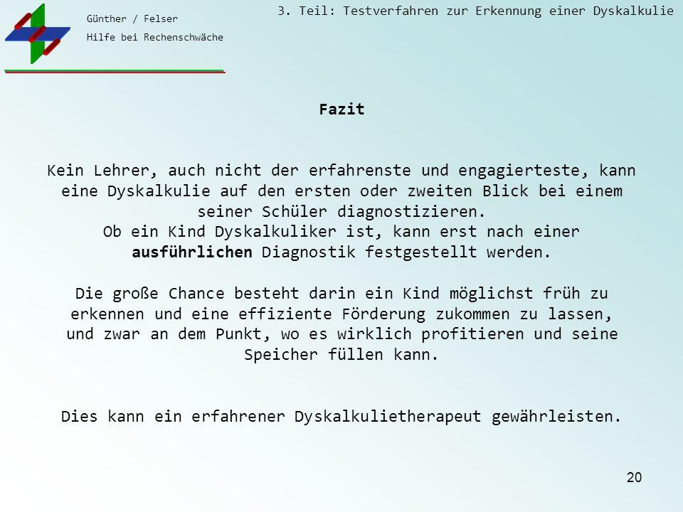 Günther / Felser Hilfe bei Rechenschwäche 3. Teil: Testverfahren zur Erkennung einer Dyskalkulie 20 Fazit Kein Lehrer, auch nicht der erfahrenste und