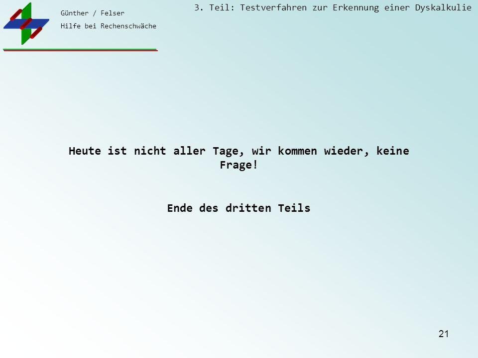Günther / Felser Hilfe bei Rechenschwäche 3. Teil: Testverfahren zur Erkennung einer Dyskalkulie 21 Heute ist nicht aller Tage, wir kommen wieder, kei