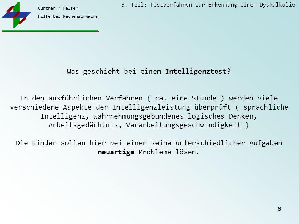 Günther / Felser Hilfe bei Rechenschwäche 3. Teil: Testverfahren zur Erkennung einer Dyskalkulie 6 Was geschieht bei einem Intelligenztest? In den aus