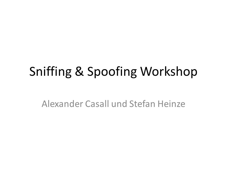 Sniffing & Spoofing Workshop Alexander Casall und Stefan Heinze