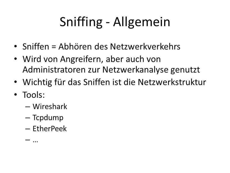 Sniffing - Allgemein Sniffen = Abhören des Netzwerkverkehrs Wird von Angreifern, aber auch von Administratoren zur Netzwerkanalyse genutzt Wichtig für das Sniffen ist die Netzwerkstruktur Tools: – Wireshark – Tcpdump – EtherPeek – …