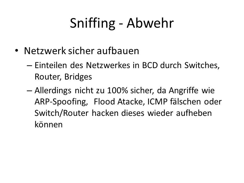 Sniffing - Abwehr Netzwerk sicher aufbauen – Einteilen des Netzwerkes in BCD durch Switches, Router, Bridges – Allerdings nicht zu 100% sicher, da Angriffe wie ARP-Spoofing, Flood Atacke, ICMP fälschen oder Switch/Router hacken dieses wieder aufheben können