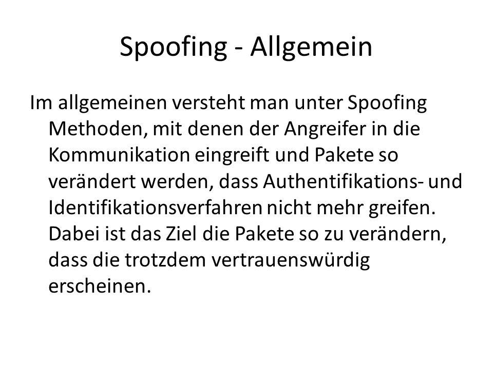 Spoofing - Allgemein Im allgemeinen versteht man unter Spoofing Methoden, mit denen der Angreifer in die Kommunikation eingreift und Pakete so verändert werden, dass Authentifikations- und Identifikationsverfahren nicht mehr greifen.