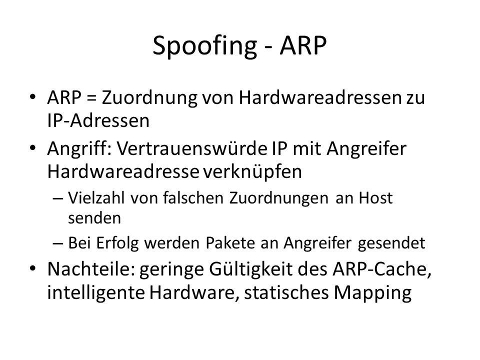 Spoofing - ARP ARP = Zuordnung von Hardwareadressen zu IP-Adressen Angriff: Vertrauenswürde IP mit Angreifer Hardwareadresse verknüpfen – Vielzahl von falschen Zuordnungen an Host senden – Bei Erfolg werden Pakete an Angreifer gesendet Nachteile: geringe Gültigkeit des ARP-Cache, intelligente Hardware, statisches Mapping