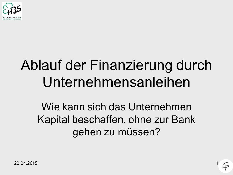 20.04.20151 Ablauf der Finanzierung durch Unternehmensanleihen Wie kann sich das Unternehmen Kapital beschaffen, ohne zur Bank gehen zu müssen?