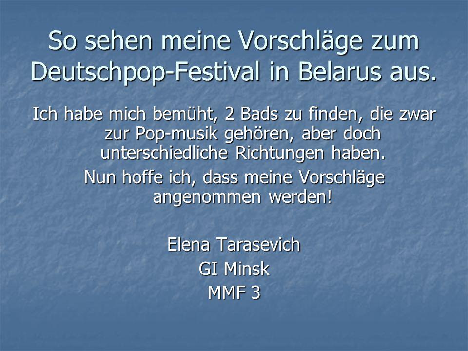 So sehen meine Vorschläge zum Deutschpop-Festival in Belarus aus. Ich habe mich bemüht, 2 Bads zu finden, die zwar zur Pop-musik gehören, aber doch un