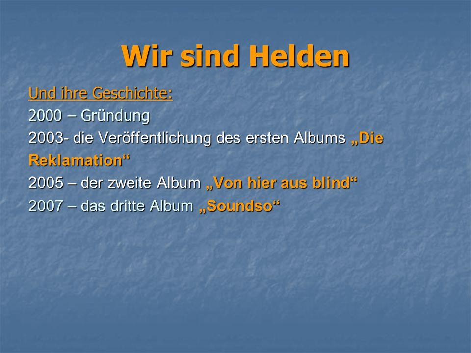 """Wir sind Helden Und ihre Geschichte: 2000 – Gründung 2003- die Veröffentlichung des ersten Albums """"Die Reklamation"""" 2005 – der zweite Album """"Von hier"""