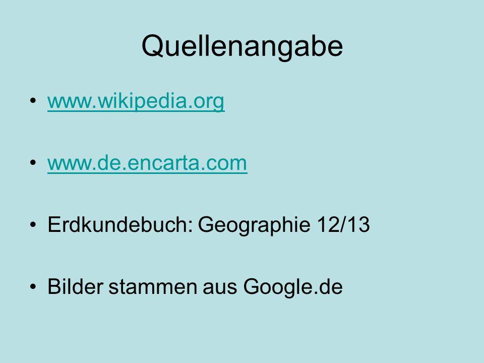 Quellenangabe www.wikipedia.org www.de.encarta.com Erdkundebuch: Geographie 12/13 Bilder stammen aus Google.de