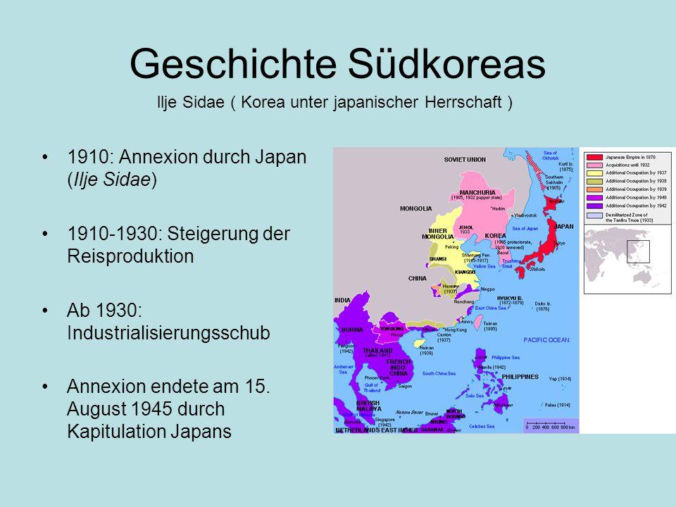 Geschichte Südkoreas 1910: Annexion durch Japan (Ilje Sidae) 1910-1930: Steigerung der Reisproduktion Ab 1930: Industrialisierungsschub Annexion endete am 15.
