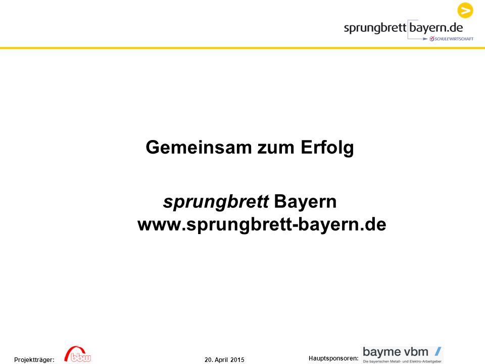 20. April 2015Projektträger: Hauptsponsoren: Gemeinsam zum Erfolg sprungbrett Bayern www.sprungbrett-bayern.de