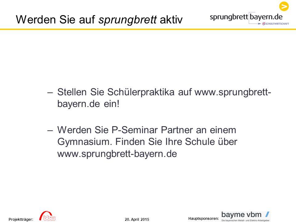 20. April 2015Projektträger: Hauptsponsoren: –Stellen Sie Schülerpraktika auf www.sprungbrett- bayern.de ein! –Werden Sie P-Seminar Partner an einem G