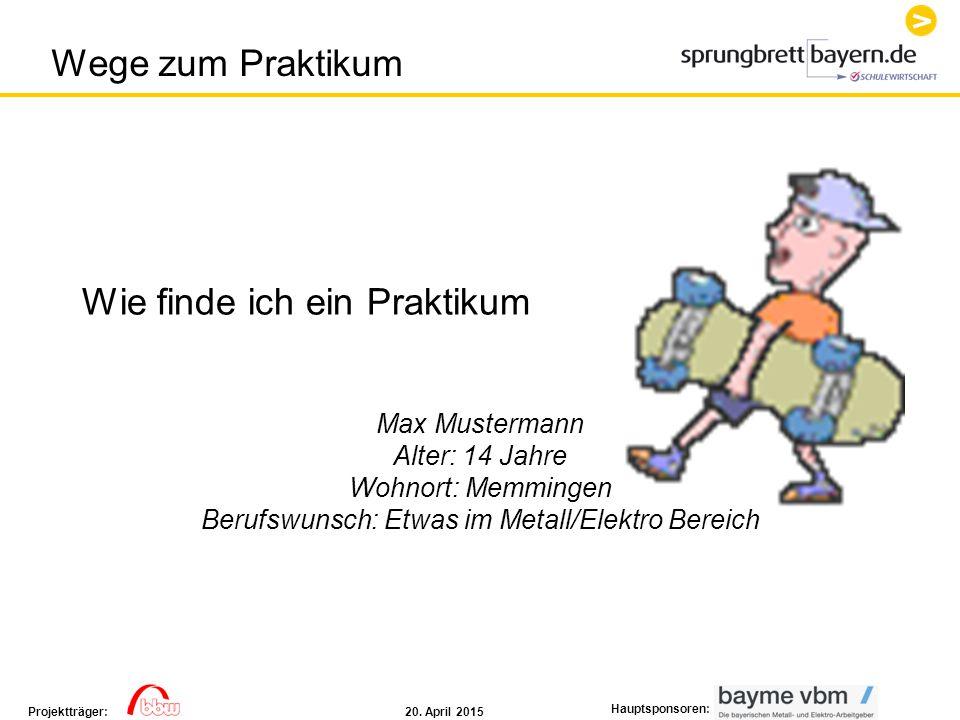 20. April 2015Projektträger: Hauptsponsoren: Wie finde ich ein Praktikum Max Mustermann Alter: 14 Jahre Wohnort: Memmingen Berufswunsch: Etwas im Meta