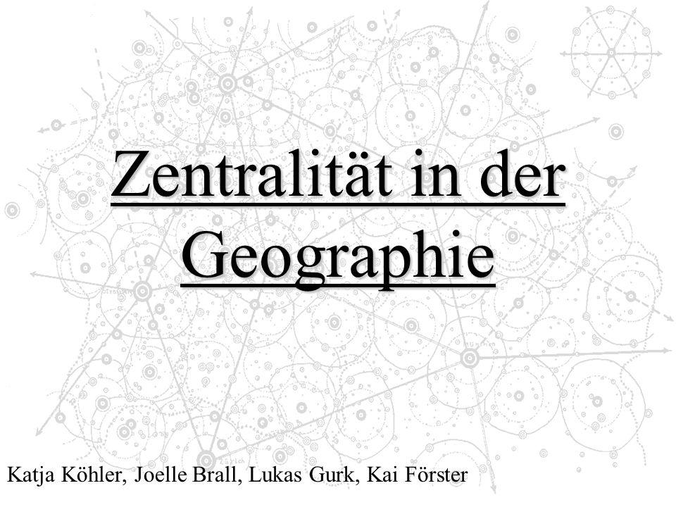 Zentralität in der Geographie Katja Köhler, Joelle Brall, Lukas Gurk, Kai Förster