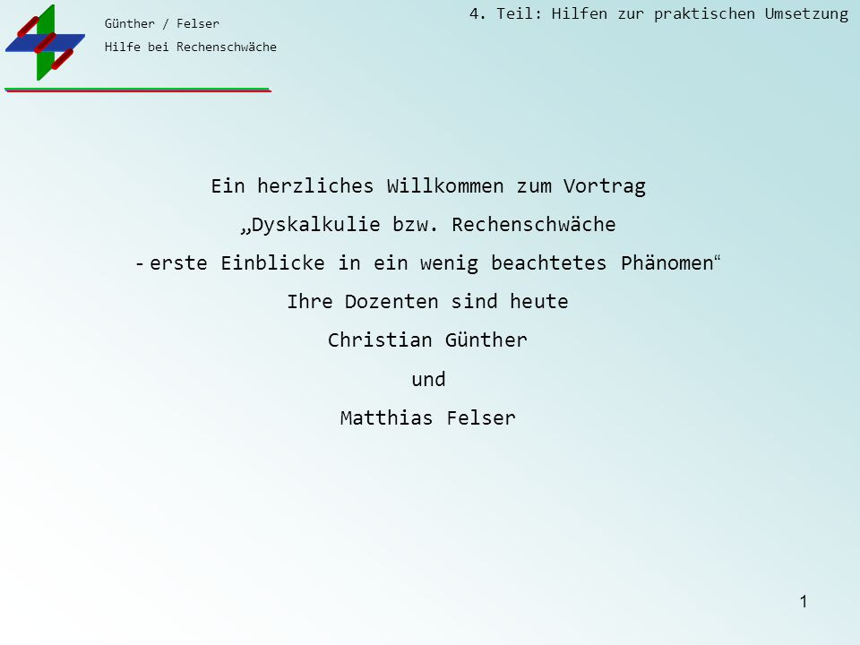 """Günther / Felser Hilfe bei Rechenschwäche 4. Teil: Hilfen zur praktischen Umsetzung 1 Ein herzliches Willkommen zum Vortrag """"Dyskalkulie bzw. Rechensc"""