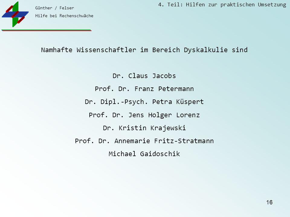 Günther / Felser Hilfe bei Rechenschwäche 4. Teil: Hilfen zur praktischen Umsetzung 16 Namhafte Wissenschaftler im Bereich Dyskalkulie sind Dr. Claus
