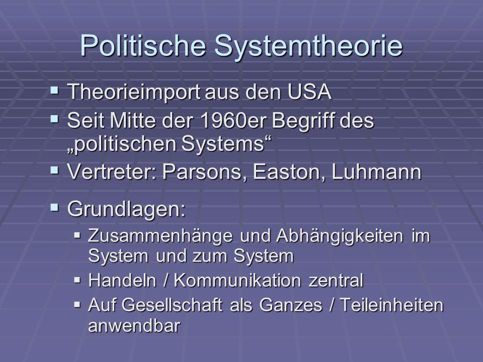 """Politische Systemtheorie  Theorieimport aus den USA  Seit Mitte der 1960er Begriff des """"politischen Systems  Vertreter: Parsons, Easton, Luhmann  Grundlagen:  Zusammenhänge und Abhängigkeiten im System und zum System  Handeln / Kommunikation zentral  Auf Gesellschaft als Ganzes / Teileinheiten anwendbar"""