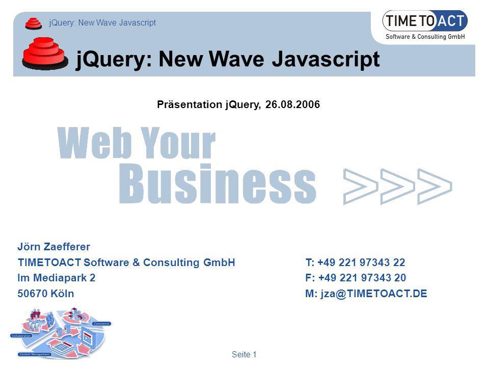 jQuery: New Wave Javascript Seite 1 jQuery: New Wave Javascript Jörn Zaefferer TIMETOACT Software & Consulting GmbHT: +49 221 97343 22 Im Mediapark 2F: +49 221 97343 20 50670 KölnM: jza@TIMETOACT.DE Präsentation jQuery, 26.08.2006