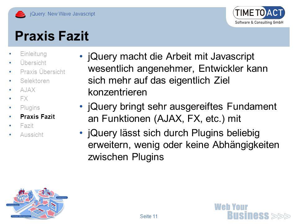 jQuery: New Wave Javascript Seite 11 Praxis Fazit jQuery macht die Arbeit mit Javascript wesentlich angenehmer, Entwickler kann sich mehr auf das eigentlich Ziel konzentrieren jQuery bringt sehr ausgereiftes Fundament an Funktionen (AJAX, FX, etc.) mit jQuery lässt sich durch Plugins beliebig erweitern, wenig oder keine Abhängigkeiten zwischen Plugins Einleitung Übersicht Praxis Übersicht Selektoren AJAX FX Plugins Praxis Fazit Fazit Aussicht
