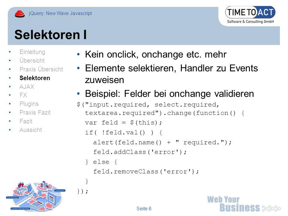 jQuery: New Wave Javascript Seite 7 Selektoren II Beispiel: Im Portal sollte jede ID mit dem Portlet Namespace versehen werden In JSP: > Compiled: Mit jQuery selektieren: $( div[@id*= supplier_ ] ).each(function(i) { alert((i+1) + .
