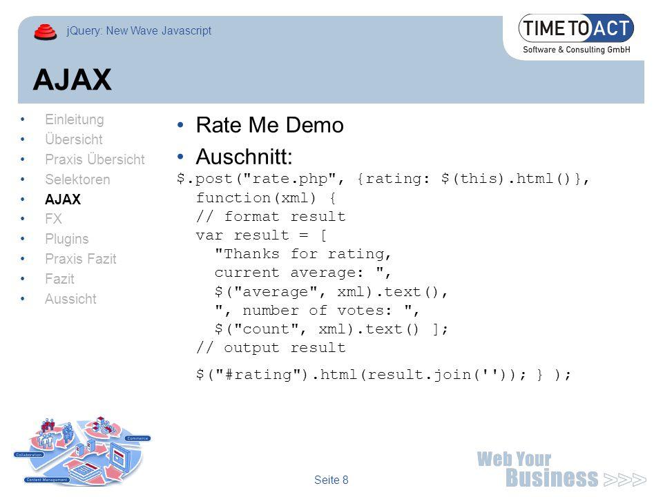 jQuery: New Wave Javascript Seite 9 FX Collapsed FAQ mit slideDown/Up $(document).ready(function() { $( #faq ).find( dd ).hide(); $( #faq ).find( dt ).click(function() { var answer = $(this).find( +dd ); if (answer.is( :visible )) { answer.slideUp(); } else { answer.slideDown(); } }); Einleitung Übersicht Praxis Übersicht Selektoren AJAX FX Plugins Praxis Fazit Fazit Aussicht