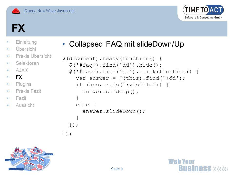 jQuery: New Wave Javascript Seite 10 Plugins Tablesorter Demo $(document).ready(function() { $( #large ).tableSorter({ stripingRowClass: [ odd , even ], stripRowsOnStartUp: true }); Einleitung Übersicht Praxis Übersicht Selektoren AJAX FX Plugins Praxis Fazit Fazit Aussicht