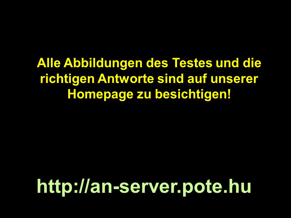 Alle Abbildungen des Testes und die richtigen Antworte sind auf unserer Homepage zu besichtigen! http://an-server.pote.hu
