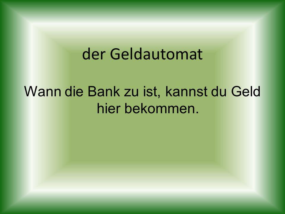 der Geldautomat Wann die Bank zu ist, kannst du Geld hier bekommen.