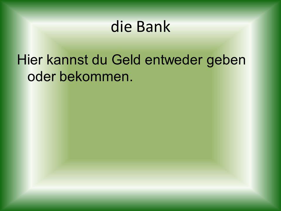 die Bank Hier kannst du Geld entweder geben oder bekommen.