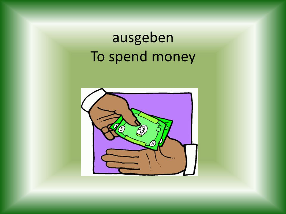 ausgeben To spend money