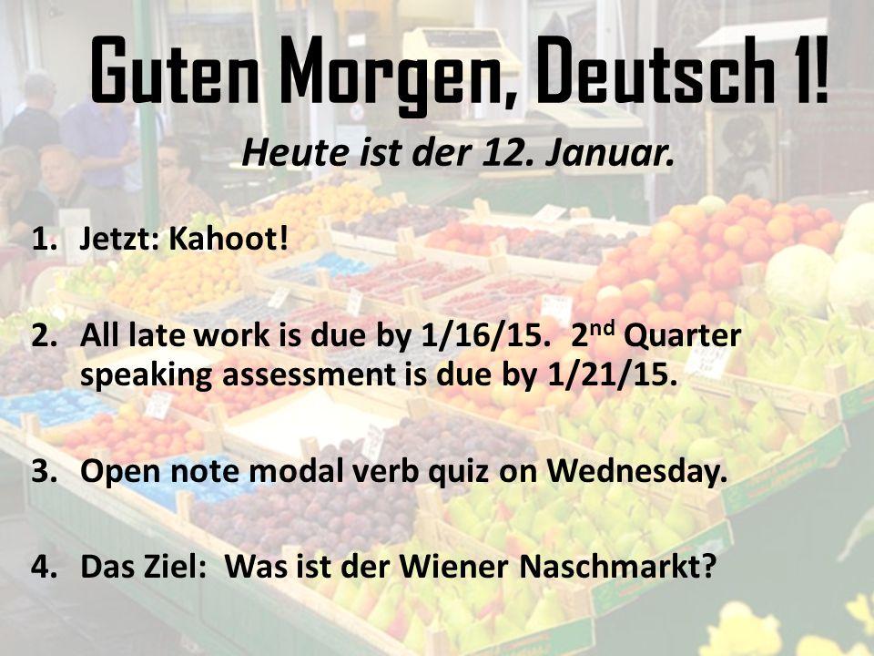 Guten Morgen, Deutsch 1! Heute ist der 12. Januar. 1.Jetzt: Kahoot! 2.All late work is due by 1/16/15. 2 nd Quarter speaking assessment is due by 1/21