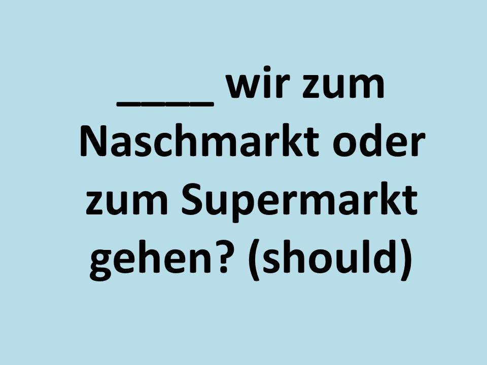 ____ wir zum Naschmarkt oder zum Supermarkt gehen? (should)