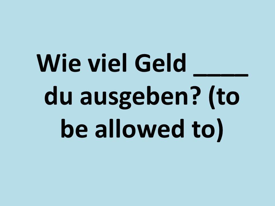 Wie viel Geld ____ du ausgeben (to be allowed to)