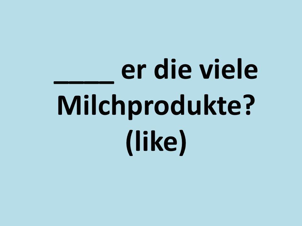 ____ er die viele Milchprodukte? (like)