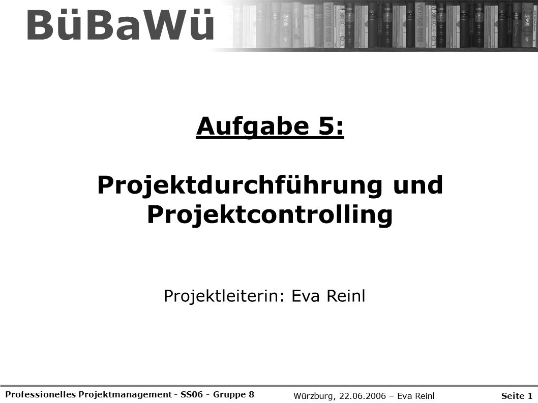 Würzburg, 22.06.2006 – Eva Reinl Aufgabe 5: Projektdurchführung und Projektcontrolling Professionelles Projektmanagement - SS06 - Gruppe 8 Projektleit