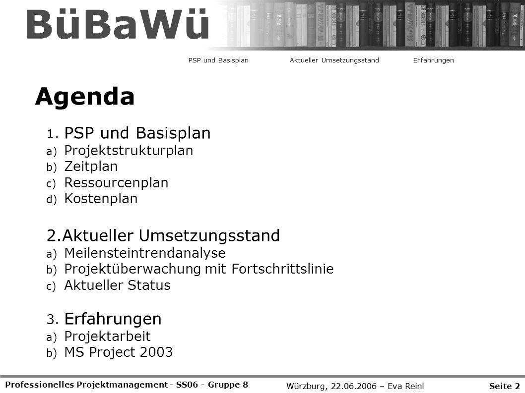 Würzburg, 22.06.2006 – Eva Reinl Professionelles Projektmanagement - SS06 - Gruppe 8 Agenda 1. PSP und Basisplan a) Projektstrukturplan b) Zeitplan c)