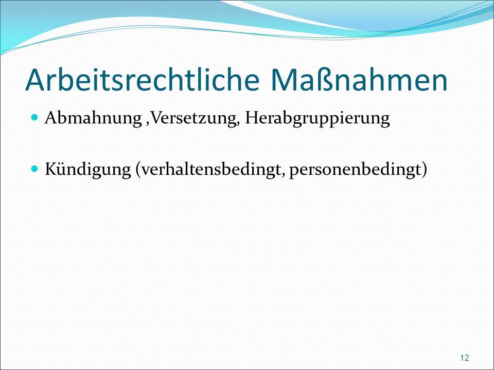 Arbeitsrechtliche Maßnahmen Abmahnung,Versetzung, Herabgruppierung Kündigung (verhaltensbedingt, personenbedingt) 12