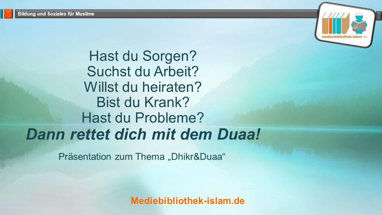Bildung und Soziales für Muslime Hast du Sorgen? Suchst du Arbeit? Willst du heiraten? Bist du Krank? Hast du Probleme? Dann rettet dich mit dem Duaa!