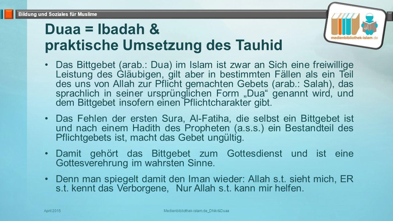 Bildung und Soziales für Muslime Duaa = Ibadah & praktische Umsetzung des Tauhid Das Bittgebet (arab.: Dua) im Islam ist zwar an Sich eine freiwillige