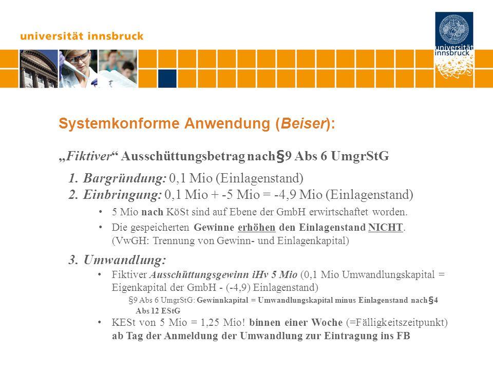 """Systemkonforme Anwendung (Beiser): """"Fiktiver Ausschüttungsbetrag nach§9 Abs 6 UmgrStG 1.Bargründung: 0,1 Mio (Einlagenstand) 2.Einbringung: 0,1 Mio + -5 Mio = -4,9 Mio (Einlagenstand) 5 Mio nach KöSt sind auf Ebene der GmbH erwirtschaftet worden."""
