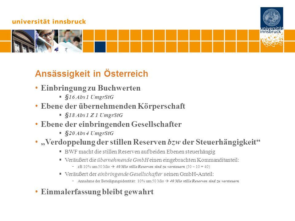 """Ansässigkeit in Österreich Einbringung zu Buchwerten  §16 Abs 1 UmgrStG Ebene der übernehmenden Körperschaft  §18 Abs 1 Z 1 UmgrStG Ebene der einbringenden Gesellschafter  §20 Abs 4 UmgrStG """"Verdoppelung der stillen Reserven bzw der Steuerhängigkeit  BWF macht die stillen Reserven auf beiden Ebenen steuerhängig  Veräußert die übernehmende GmbH einen eingebrachten Kommanditanteil:  zB 10% um 50 Mio  40 Mio stille Reserven sind zu versteuern (50 – 10 = 40)  Veräußert der einbringende Gesellschafter seinen GmbH-Anteil:  Annahme der Beteiligungsidentität: 10% um 50 Mio  40 Mio stille Reserven sind zu versteuern Einmalerfassung bleibt gewahrt"""