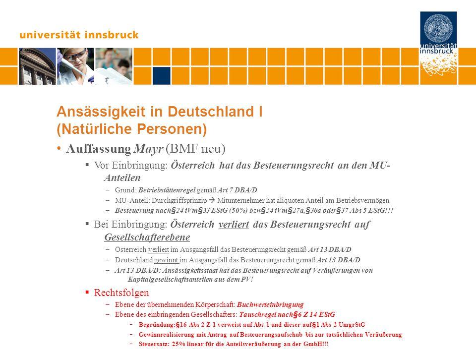 Ansässigkeit in Deutschland I (Natürliche Personen) Auffassung Mayr (BMF neu)  Vor Einbringung: Österreich hat das Besteuerungsrecht an den MU- Anteilen  Grund: Betriebstättenregel gemäß Art 7 DBA/D  MU-Anteil: Durchgriffsprinzip  Mitunternehmer hat aliquoten Anteil am Betriebsvermögen  Besteuerung nach§24 iVm§33 EStG (50%) bzw§24 iVm§27a,§30a oder§37 Abs 5 EStG!!.