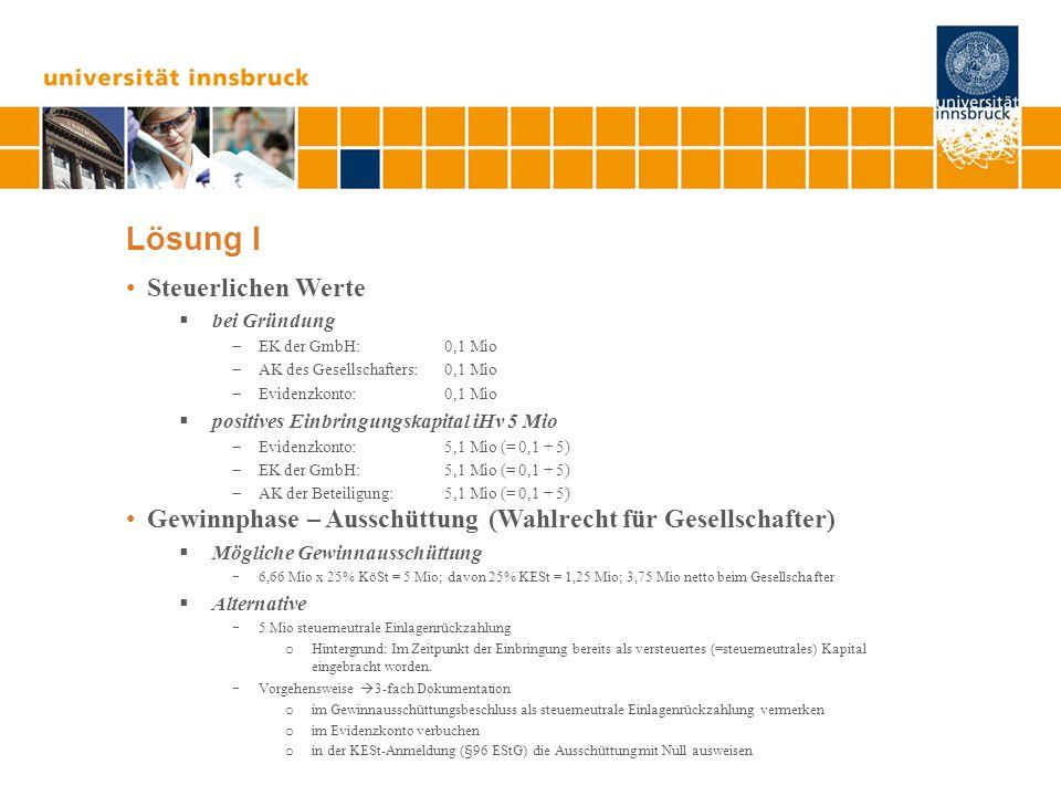 Lösung I Steuerlichen Werte  bei Gründung  EK der GmbH: 0,1 Mio  AK des Gesellschafters: 0,1 Mio  Evidenzkonto: 0,1 Mio  positives Einbringungskapital iHv 5 Mio  Evidenzkonto: 5,1 Mio (= 0,1 + 5)  EK der GmbH: 5,1 Mio (= 0,1 + 5)  AK der Beteiligung: 5,1 Mio (= 0,1 + 5) Gewinnphase – Ausschüttung (Wahlrecht für Gesellschafter)  Mögliche Gewinnausschüttung  6,66 Mio x 25% KöSt = 5 Mio; davon 25% KESt = 1,25 Mio; 3,75 Mio netto beim Gesellschafter  Alternative  5 Mio steuerneutrale Einlagenrückzahlung o Hintergrund: Im Zeitpunkt der Einbringung bereits als versteuertes (=steuerneutrales) Kapital eingebracht worden.