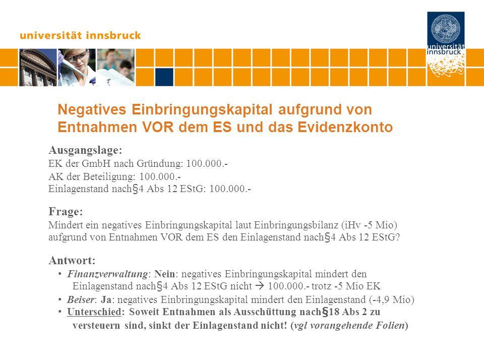 Steuersparmodell 1)Verschuldung des Betriebs durch Entnahmen bis zum Einbringungsstichtag Anwendung eines Zwei-Konten-Modells Umsatzerlöse auf ein Konto und entnehmen; Betriebsaufwendungen über ein anderes Konto fremdfinanzieren 2)Bargründung einer GmbH und Einbringung nach Art III UmgrStG Negatives Einbringungskapital iHv -5 Mio  -4,9 Mio EK der GmbH Einlagenstand nach§4 Abs 12 EStG: 0,1 Mio durch Bargründung Negatives Einbringungskapital tangiert den Einlagenstand nicht.