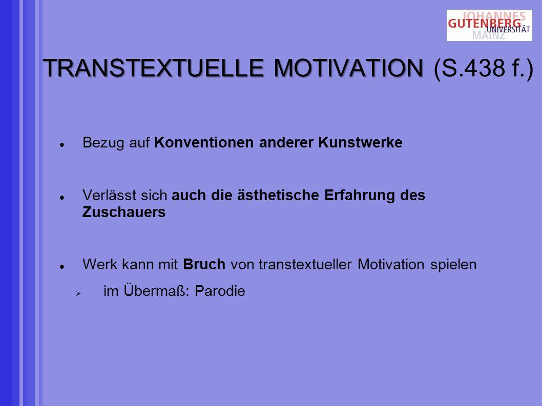 TRANSTEXTUELLE MOTIVATION TRANSTEXTUELLE MOTIVATION (S.438 f.) Bezug auf Konventionen anderer Kunstwerke Verlässt sich auch die ästhetische Erfahrung des Zuschauers Werk kann mit Bruch von transtextueller Motivation spielen  im Übermaß: Parodie