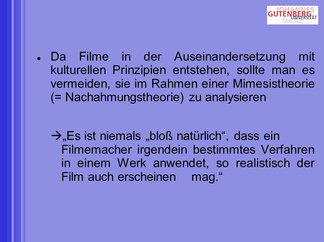 """Da Filme in der Auseinandersetzung mit kulturellen Prinzipien entstehen, sollte man es vermeiden, sie im Rahmen einer Mimesistheorie (= Nachahmungstheorie) zu analysieren  """"Es ist niemals """"bloß natürlich , dass ein Filmemacher irgendein bestimmtes Verfahren in einem Werk anwendet, so realistisch der Film auch erscheinen mag."""