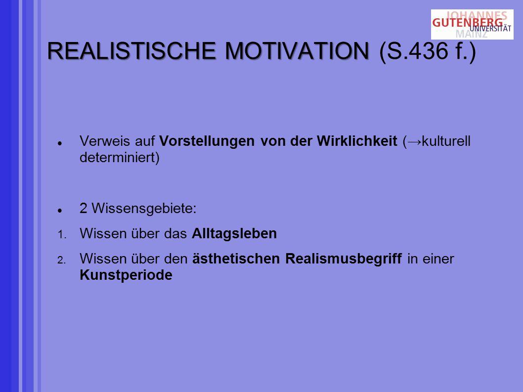 REALISTISCHE MOTIVATION REALISTISCHE MOTIVATION (S.436 f.) Verweis auf Vorstellungen von der Wirklichkeit (→kulturell determiniert) 2 Wissensgebiete: 1.