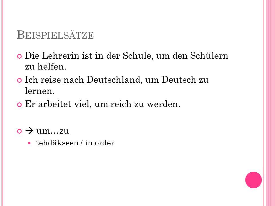 B EISPIELSÄTZE Die Lehrerin ist in der Schule, um den Schülern zu helfen. Ich reise nach Deutschland, um Deutsch zu lernen. Er arbeitet viel, um reich